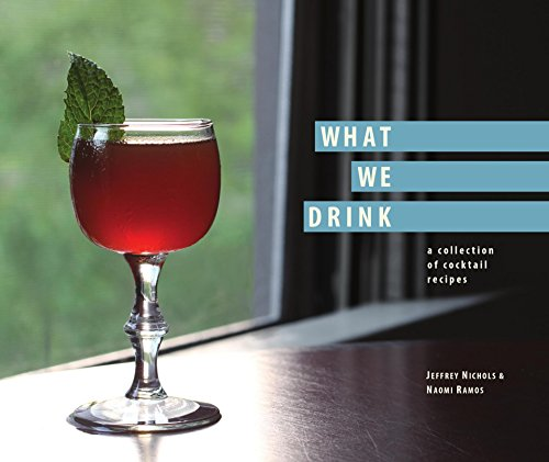 What We Drink: a collection of cocktail recipes by Jeffrey Nichols, Naomi Ramos