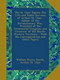 img - for The St. Clair Papers: The Life and Public Services of Arthur St. Clair : Soldier of the Revolutionary War, President of the Continental Congress; and ... : With His Correspondence and Other Papers book / textbook / text book