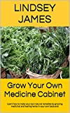 Grow Your Own Medicine Cabinet: Learn how to make your own natural remedies by growing medicinal and healing herbs in your own backyard