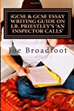 Joe Broadfoot iGCSE & GCSE ESSAY WRITING GUIDE ON J.B. PRIESTLEY'S AN INSPECTOR CALLS: Especially for assignments on social attitudes & collective responsibility