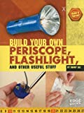 Build Your Own Periscope, Flashlight, and Other Useful Stuff (Build It Yourself)