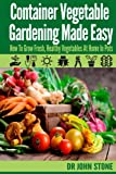 Container Vegetable Gardening Made Easy: How To Grow Fresh, Healthy Vegetables At Home In Pots (Organic, Square Foot, Country Easy Green House Plan, No ... Survival) (Square Foot Homesteading Book 6)