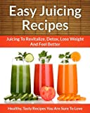 Juicing Recipes - A Refreshing Addition To Detox, Lose Weight, and Feel Great (The Easy Recipe)