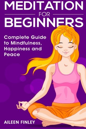 Meditation for Beginners: The Complete Guide to Mindfulness, Happiness and Peace