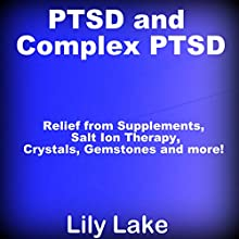 PTSD and Complex PTSD: Relief from Supplements, Salt Ion Therapy, Crystals, Gemstones, and More! Audiobook by Lily Lake Narrated by Pete Beretta