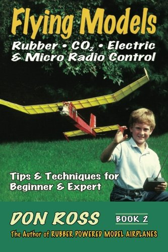 Flying Models: Rubber, CO2, Electric & Micro Radio Control - Tips & Techniques for Beginner & Expert, Book 2 (Volume 2), by Don Ross
