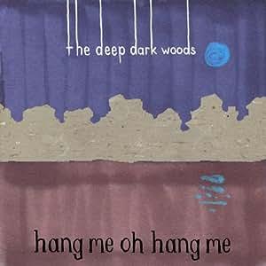 DEEP DARK WOODS, THE - HANG ME, OH HANG ME