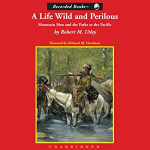 A Life Wild and Perilous: Mountain Men and the Paths to the Pacific | [Robert M. Utley]