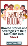 Character Building: Divorce Stories and Strategies to Help Your Child Heal