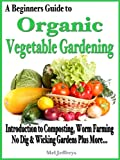 A Beginners Guide to Organic Vegetable Gardening: Introduction to Composting, Worm Farming, No Dig Raised &amp; Wicking Gardens Plus More... (Simple Living)