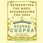 Reinventing the Body, Resurrecting the Soul: How to Create a New Self | Deepak Chopra