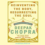 Reinventing the Body, Resurrecting the Soul: How to Create a New Self | [Deepak Chopra]