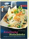 Asiatische Nudelküche: Die besten Rezepte aus China, Japan und Südostasien