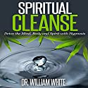 Spiritual Cleanse: Detox the Mind, Body and Spirit with Hypnosis Audiobook by Dr. William White Narrated by Ruby M. Frost