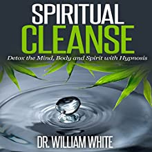 Spiritual Cleanse: Detox the Mind, Body and Spirit with Hypnosis  by Dr. William White Narrated by Ruby M. Frost