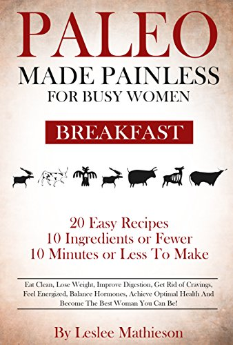 PALEO MADE PAINLESS FOR BUSY WOMEN:BREAKFAST: Quick And Easy Gluten Free, Dairy Free For Weight Loss And Optimal Health! by Leslee Mathieson