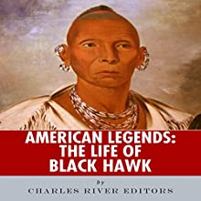 American Legends: The Life of Black Hawk (       UNABRIDGED) by Charles River Editors Narrated by Tim Harwood