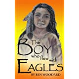 The Boy Who Flew With Eagles ~ Ben Woodard