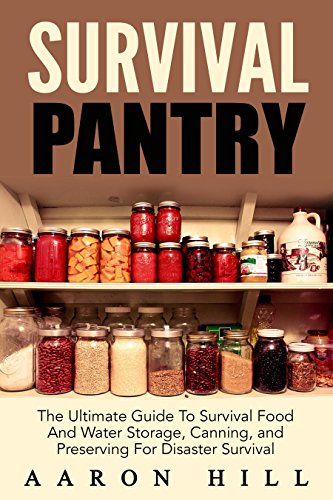 Survival Pantry: The Ultimate Guide To Survival Food And Water Storage, Canning, Stockpiling and Preserving For Disaster Survival (Food Storage, Stockpile, Off The Grid) by Aaron Hill