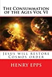 img - for The Consummation of the Ages Vol VI: Jesus will restore Cosmos order book / textbook / text book