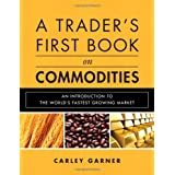 A Trader's First Book on Commodities: An Introduction to The World's Fastest Growing Market ~ Carley Garner