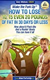 Wake The Fork Up®: How to Lose 10, 15, Even 20 Pounds of Fat in 30 Days or Less