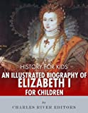 img - for History for Kids: An Illustrated Biography of Queen Elizabeth I for Children book / textbook / text book
