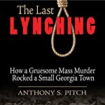 The Last Lynching: How a Gruesome Mass Murder Rocked a Small Georgia Town | Anthony S. Pitch