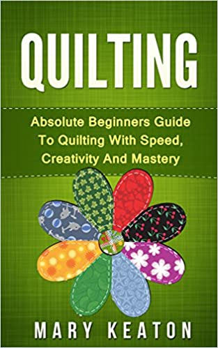 Quilting: Absolute Beginners Guide to Quilting With Speed, Creativity and Mastery (Quilting 101, Quilting Guide)