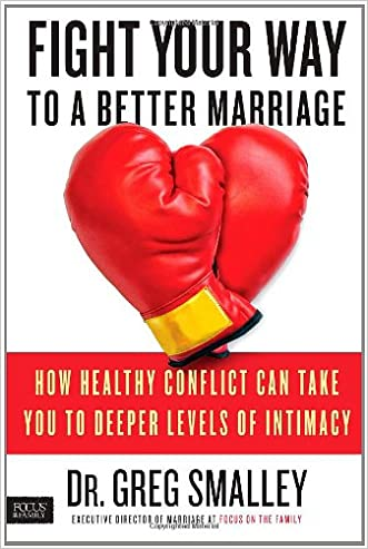 Fight Your Way to a Better Marriage: How Healthy Conflict Can Take You to Deeper Levels of Intimacy