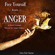 Free Yourself from Anger: A Do-It-Yourself Manual for Anger Junkies Audiobook by Terry Erle Clayton Narrated by Terry Erle Clayton