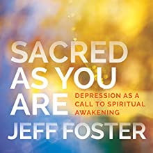 Sacred as You Are: Depression as a Call to Spiritual Awakening Speech by Jeff Foster Narrated by Jeff Foster