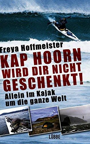 Kap Hoorn wird dir nicht geschenkt!: Allein im Kajak um die halbe Welt