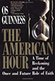 The American Hour: A Time of Reckoning and the Once and Future Role of Faith (0029131731) by Guinness, OS