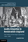 Godly Kingship in Restoration England: The Politics of The Royal Supremacy, 1660-1688 (Cambridge Studies in Early Modern British History) (1107011426) by Rose, Jacqueline