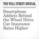 Smartphone Addicts Behind the Wheel Drive Car Insurance Rates Higher | Leslie Scism,Nicole Friedman