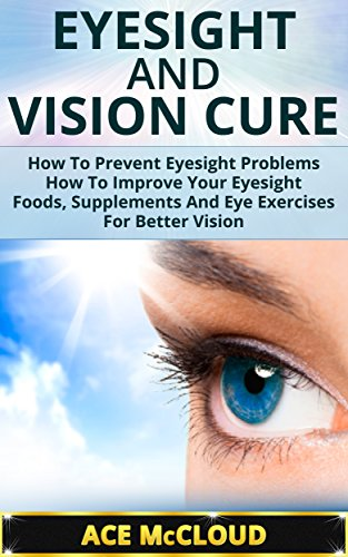 Eyesight And Vision Cure: How To Prevent Eyesight Problems- How To Improve Your Eyesight- Foods, Supplements And Eye Exercises For Better Vision (Eyesight ... Exercises, Eye Care, Vision Improvement)
