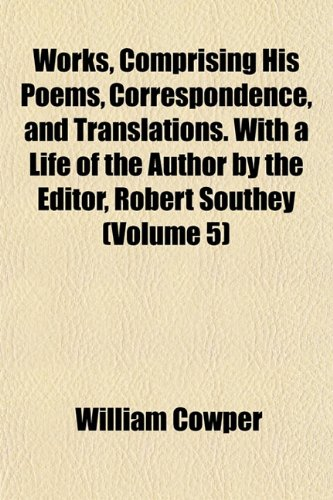 Works, Comprising His Poems, Correspondence, and Translations. With a Life of the Author by the Editor, Robert Southey (Volume 5)