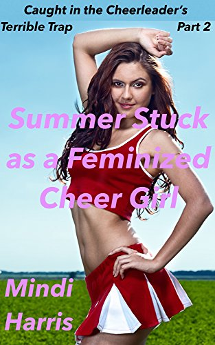 Caught in the Cheerleader's Terrible Trap Part Two: Summer Stuck as a Feminized Cheer Girl (Caught in the Cheerleader's Terrible Trap! Book 2) (English Edition)