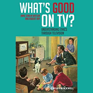 What's Good on TV?: Understanding Ethics Through Television | [Jamie Carlin Watson, Robert Arp]