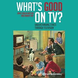What's Good on TV?: Understanding Ethics Through Television | [Jamie Carlin Watson, Robert Arp]