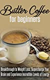 Butter Coffee for Beginners: Breakthrough to Weight Loss, Supercharge Your Brain and Experience Incredible Levels of Energy: Coffee Roasting, Coffee, Coffee Shop, Tea, Butter, Ketogenic Diet