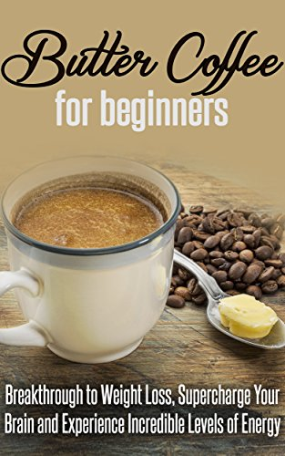 Free Kindle Book : Butter Coffee for Beginners: Breakthrough to Weight Loss, Supercharge Your Brain and Experience Incredible Levels of Energy: Coffee Roasting, Coffee, Coffee Shop, Tea, Butter, Ketogenic Diet