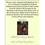 Mexico, Aztec, Spanish and Republican Vol. 1 of 2 A Historical, Geographical, Political, Statistical and Social...