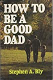 How to Be a Good Dad (0802435718) by Bly, Stephen A.