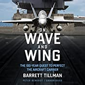 On Wave and Wing: The 100 Year Quest to Perfect the Aircraft Carrier | [Barrett Tillman]
