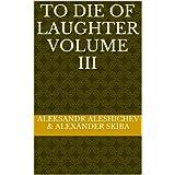 To Die of Laughter Volume iii ~ Alexander Skiba