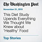 This Diet Study Upends Everything We Thought We Knew about 'Healthy' Food   Ariana Eunjung Cha