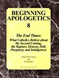 img - for Beginning Apologetics 8: The End Times - What Catholics Believe about the Second Coming, the Rapture, Heaven, Hell, Purgatory, and Indulgences book / textbook / text book