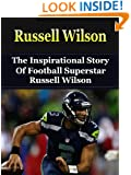 Russell Wilson: The Inspirational Story of Football Superstar Russell Wilson (Russell Wilson Unauthorized Biography, Seattle Seahawks, University of Wisconsin, NC State, NFL Books)